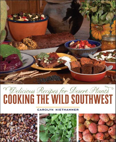 Cooking the Wild Southwest: Delicious Recipes for Desert Plants by Carolyn Niethammer