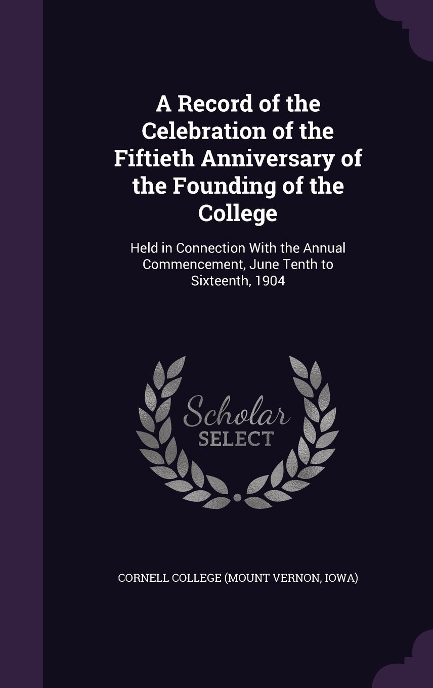 Download A Record of the Celebration of the Fiftieth Anniversary of the Founding of the College: Held in Connection with the Annual Commencement, June Tenth to Sixteenth, 1904 pdf epub