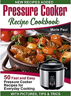 Pressure Cooker Recipe Cookbook: 50 Fast and Easy Pressure Cooker Recipes for Everyday Cooking (pressure cooker cookbook, pressure cooker recipes, electric pressure cooker cookbook)