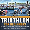 Triathlon for Beginners: Everything You Need to Know About Training, Nutrition, Kit, Motivation, Racing, and Much More Audiobook by Dan Golding Narrated by John Gagnepain