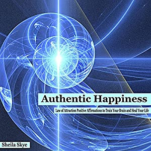 Authentic Happiness: Law of Attraction Positive Affirmations to Train Your Brain and Heal Your Life Audiobook