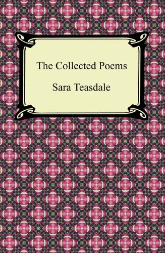 Sara Teasdale - The Collected Poems of Sara Teasdale (Sonnets to Duse and Other Poems, Helen of Troy and Other Poems, Rivers to the Sea, Love Songs, and Flame and Sha