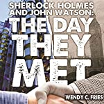 Sherlock Holmes and John Watson: The Day They Met: 50 New Ways the World's Most Legendary Partnership Might Have Begun | Wendy C Fries