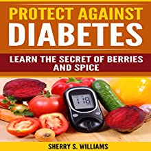 Protect Against Diabetes: Learn the Secret of Berries and Spice Audiobook by Sherry S. Williams Narrated by Alex Lancer