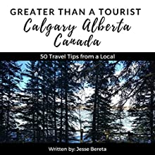Greater Than a Tourist: Calgary, Alberta, Canada: 50 Travel Tips from a Local Audiobook by Jesse Bereta, Greater Than a Tourist Narrated by Wesley Frye