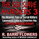 The Sex Slave Murders 3: The Horrific Tale of Serial Killers Leonard Lake & Charles Ng Audiobook by R. Barri Flowers Narrated by Kyle Tait