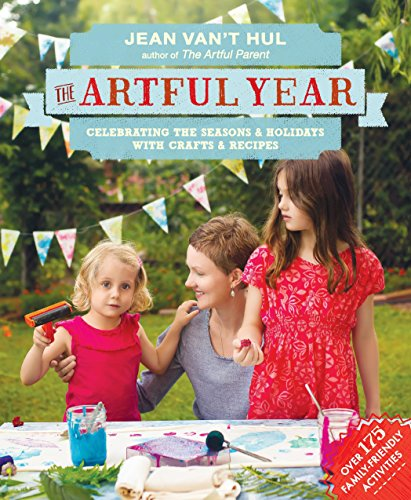 The Artful Year: Celebrating the Seasons and Holidays with Crafts and Recipes--Over 175 Family- Friendly Activities by Jean Van't Hul