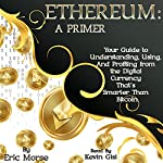Ethereum: A Primer: Your Guide to Understanding, Using, and Profiting from the Digital Currency That's Smarter Than Bitcoin | Eric Morse