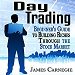 Day Trading: Beginner's Guide to Building Riches Through the Stock Market | James Carnegie