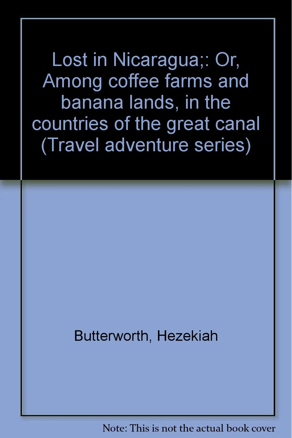 Lost in Nicaragua;: Or, Among coffee farms and banana lands, in the countries of the great canal (Travel adventure series)