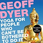Yoga for People Who Can't Be Bothered to Do It | Geoff Dyer