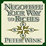 Negotiate Your Way to Riches: How to Convince Others to Give You What You Want | Peter Wink