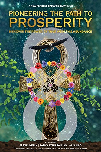Pioneering the Path to Prosperity: Discover the Power of True Wealth and Abundance (New Feminine Evolutionary)