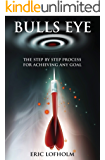 Bulls Eye: The Step-By-Step Process of The Most Powerful Goal Setting Process to Achieving Any Goal