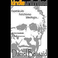 Espetáculo, Fetichismo, Ideologia: Um livro inacabado...