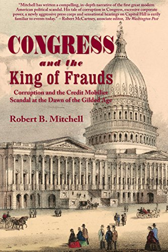 Congress and the King of Frauds: Corruption and the Credit Mobilier Scandal at the Dawn of the Gilded Age