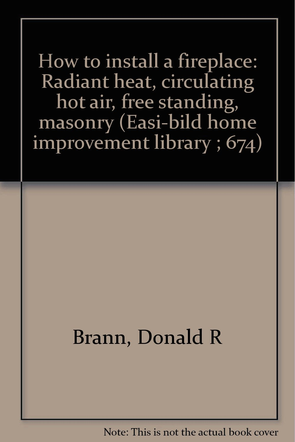 How to install a fireplace: Radiant heat, circulating hot air, free standing, masonry (Easi-bild home improvement library ; 674)