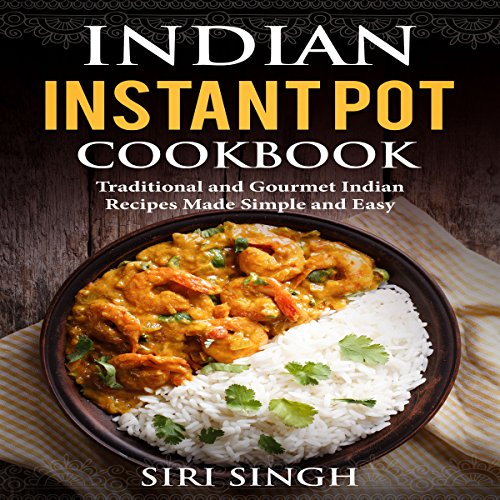 Indian Instant Pot Cookbook: Traditional and Gourmet Indian Recipes Made Simple and Easy by Siri Singh