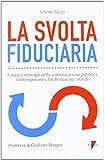 La svolta fiduciaria. Forme e strategie della comunicazione pubblica contemporanea. Da Berlusconi a Grillo