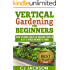 Vertical Gardening for Beginners: How To Grow 40 Pounds of Organic Food in a 4x4 Space Without a Yard (vertical gardening, urban gardening, urban homestead, ... survival guides, survivalist series)