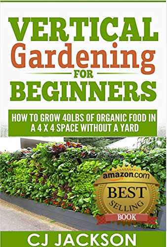 Vertical Gardening for Beginners: How To Grow 40 Pounds of Organic Food in a 4x4 Space Without a Yard (vertical gardening, urban gardening, urban homestead, ... survival guides, survivalist series) by [Jackson, CJ]