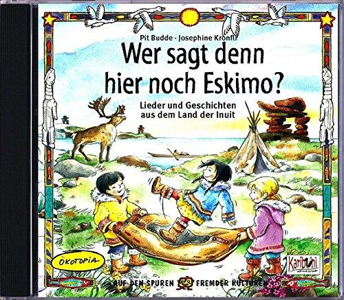 Wer sagt denn da noch Eskimo?: Lieder und Geschichten aus dem Land der Inuit (Weltmusik für Kinder)