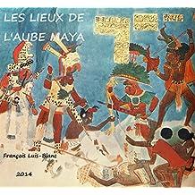 Les Lieux de l'Aube Maya (French Edition)
