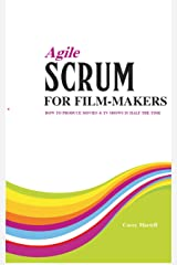 Agile SCRUM for Film-makers: How to Produce Movies & TV Shows In Half the Time