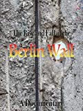 The Rise and Fall of the Berlin Wall A Documentary
