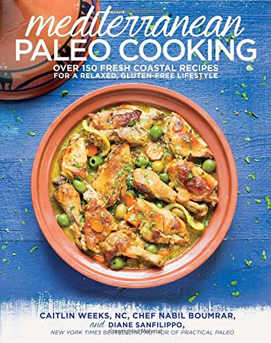Mediterranean Paleo Cooking: Over 150 Fresh Coastal Recipes for a Relaxed, Gluten-Free Lifestyle by Caitlin Weeks  NC, Chef Nabil Boumrar, Diane Sanfilippo BS  NC