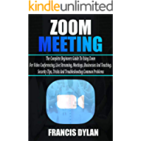 Zoom Meeting: The Complete Beginners Guide to Using Zoom for Video Conferencing, Live Streaming, Meetings, Businesses…