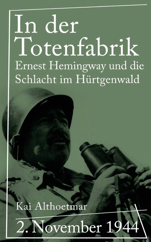 In der Totenfabrik: 2. November 1944: Ernest Hemingway und die Schlacht im Hürtgenwald (Reihe