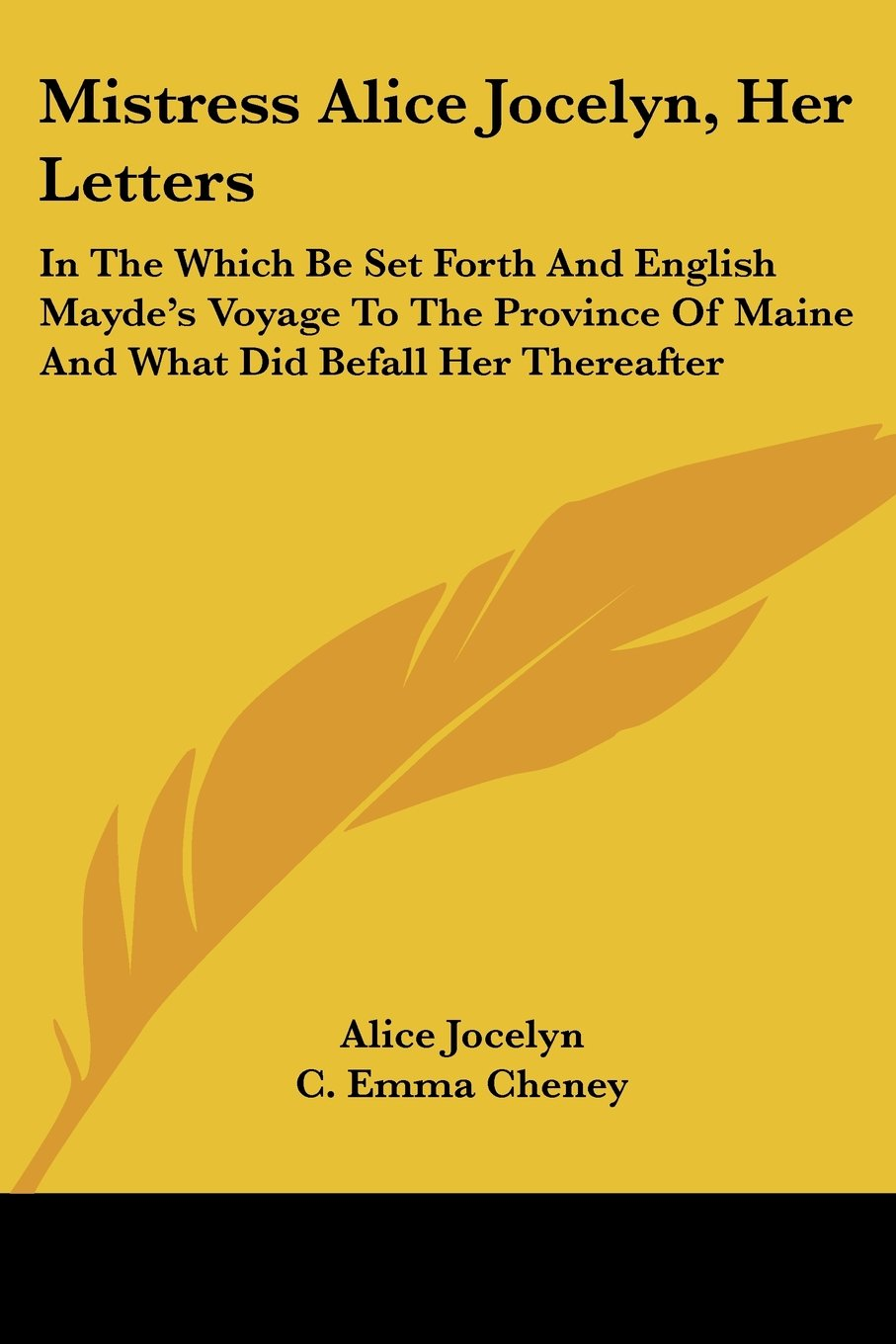 Mistress Alice Jocelyn, Her Letters: In The Which Be Set Forth And English Mayde's Voyage To The Province Of Maine And What Did Befall Her Thereafter pdf