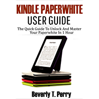 Kindle Paperwhite User Guide: The Quick Guide To Unlock And Master Your Paperwhite In 1 Hour
