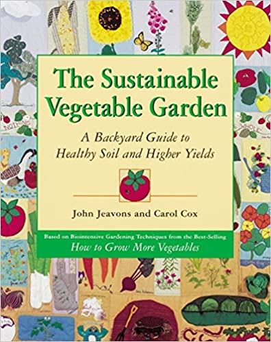 The Sustainable Vegetable Garden A Backyard Guide to Healthy Soil and Higher Yields