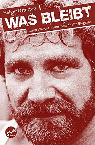 Was bleibt: Jusup Wilkosz - Eine romanhafte Biografie