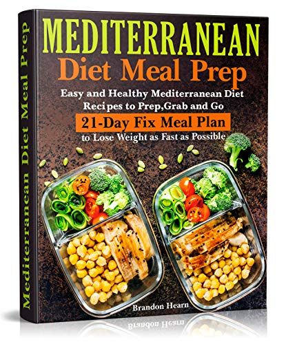 Mediterranean Diet Meal Prep: Easy and Healthy Mediterranean Diet Recipes to Prep, Grab and Go. 21-Day Fix Meal Plan to Lose Weight as Fast as Possible by Brandon Hearn