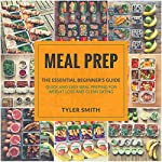 Meal Prep: The Essential Beginner's Guide - Quick and Easy Meal Prepping for Weight Loss and Clean Eating: Clean Eating Meal Prep, Book 1 | Tyler Smith