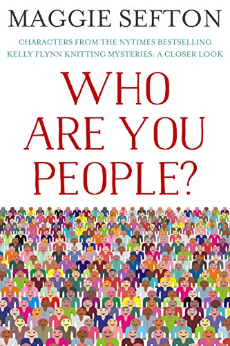 WHO ARE YOU PEOPLE?: Characters From the NYTimes Bestselling Kelly Flynn Knitting Mysteries: A Closer - Reserved All 2014 Right