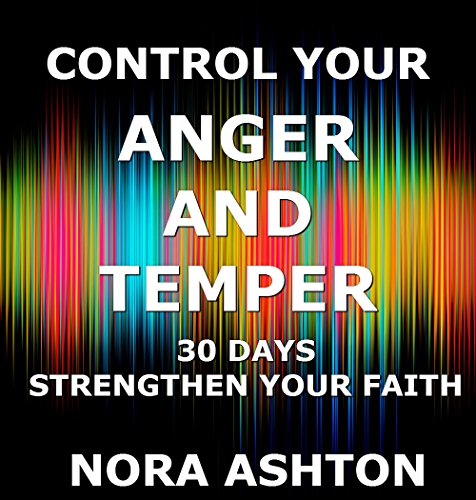 CONTROL YOUR ANGER AND TEMPER: 30 Days: Strengthen Your Faith (Bible Verses On Anger And Self Control)