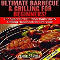 Ultimate Barbecue and Grilling for Beginners: The Super Best Outdoor Barbecue and Grilling Handbook for Everyone Audiobook by Claire Daniels Narrated by Millian Quinteros
