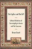 The Captive and the Gift: Cultural Histories of Sovereignty in Russia and the Caucasus (Culture and Society after Socialism)