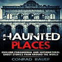 Haunted Places: Chilling Paranormal and Supernatural Ghost Stories from Around the World Audiobook by Conrad Bauer Narrated by Charles D. Baker