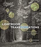 Lightroom Transformations: Realizing Your Vision With Adobe Lightroom - Plus Photoshop