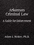 img - for Arkansas Criminal Law: A Guide for Enforcement by Adam J. McKee PhD (2007-04-06) book / textbook / text book