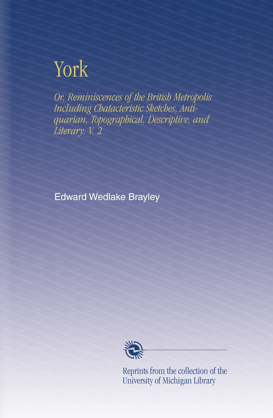 York: Or, Reminiscences of the British Metropolis Including Chatacteristic Sketches, Antiquarian, Topographical, Descriptive, and Literary. V. 2 PDF