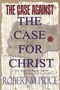 The Case Against the Case For Christ: A New Testament Scholar Refutes the Reverend Lee Strobel