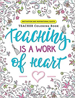 Amazon Teaching Is A Work Of Heart Teacher Coloring Book Motivation And Inspirational Quotes 9781546828600 Jupiter Adult