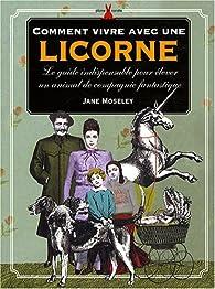 Comment vivre avec une licorne : Le guide indispensable pour élever un animal de compagnie fantastique par Jane Moseley