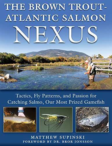 The Brown Trout-Atlantic Salmon Nexus: Tactics, Fly Patterns, and the Passion for Catching Salmo, Our Most Prized Gamefish